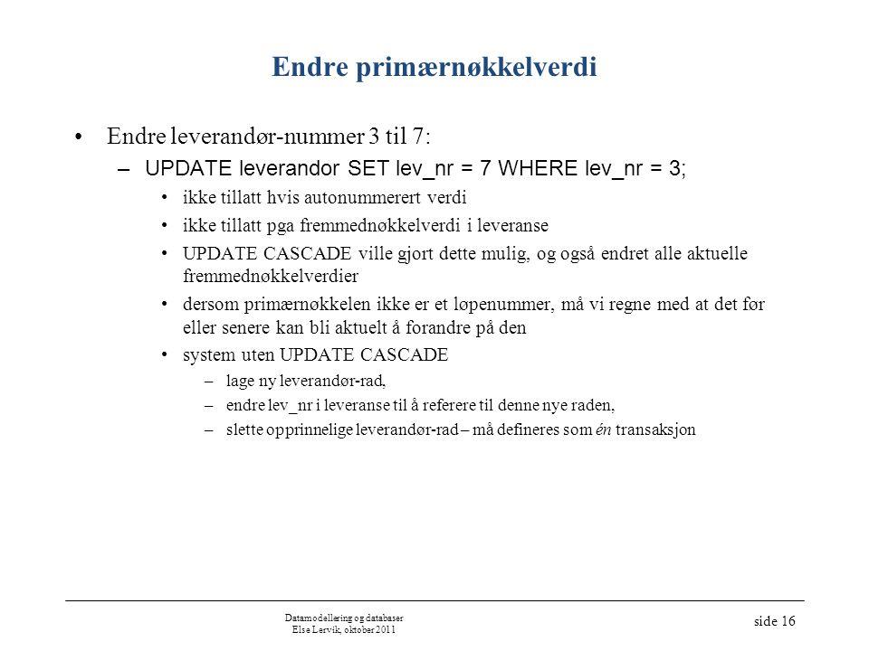 Datamodellering og databaser Else Lervik, oktober 2011 side 16 Endre primærnøkkelverdi •Endre leverandør-nummer 3 til 7: –UPDATE leverandor SET lev_nr = 7 WHERE lev_nr = 3; •ikke tillatt hvis autonummerert verdi •ikke tillatt pga fremmednøkkelverdi i leveranse •UPDATE CASCADE ville gjort dette mulig, og også endret alle aktuelle fremmednøkkelverdier •dersom primærnøkkelen ikke er et løpenummer, må vi regne med at det før eller senere kan bli aktuelt å forandre på den •system uten UPDATE CASCADE –lage ny leverandør-rad, –endre lev_nr i leveranse til å referere til denne nye raden, –slette opprinnelige leverandør-rad – må defineres som én transaksjon