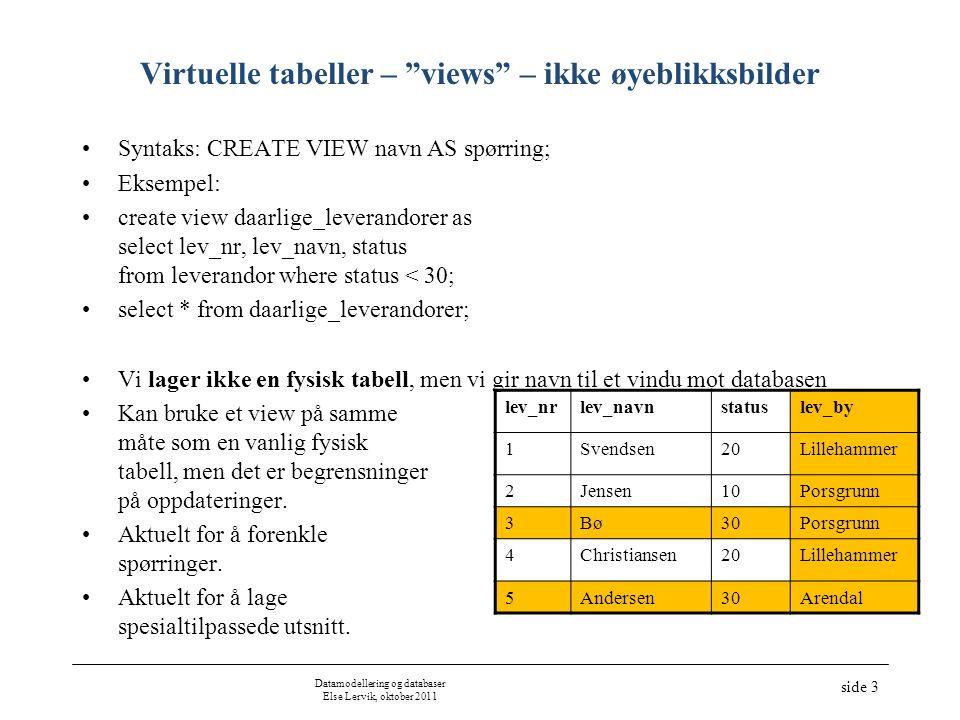 Datamodellering og databaser Else Lervik, oktober 2011 side 4 Oppdatering via virtuelle tabeller (views) •Hva skal til for at en skal kunne oppdatere tabeller (insert, delete, update) som vises i et vindu (view).