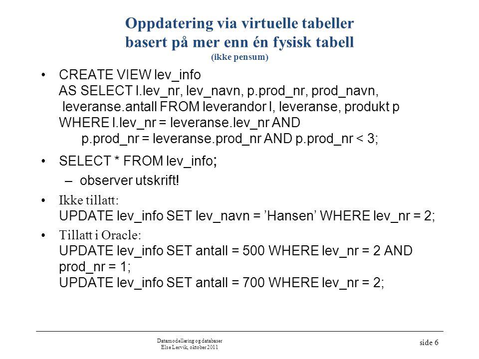 Datamodellering og databaser Else Lervik, oktober 2011 side 6 Oppdatering via virtuelle tabeller basert på mer enn én fysisk tabell (ikke pensum) •CREATE VIEW lev_info AS SELECT l.lev_nr, lev_navn, p.prod_nr, prod_navn, leveranse.antall FROM leverandor l, leveranse, produkt p WHERE l.lev_nr = leveranse.lev_nr AND p.prod_nr = leveranse.prod_nr AND p.prod_nr < 3; •SELECT * FROM lev_info ; –observer utskrift.