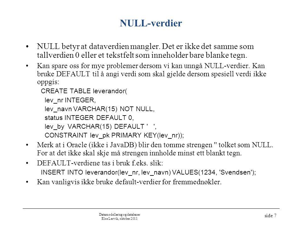 Datamodellering og databaser Else Lervik, oktober 2011 side 8 NULL-verdier, forts lev_nrlev_navnstatuslev_by 1SvendsenNULL 2Jensen10Porsgrunn 3Bø30Porsgrunn 4Christiansen20Lillehammer 5Andersen30Arendal 6JensenNULL 7Hansen40NULL Eksempel – tabellen lev_med_null: CREATE TABLE lev_med_null( lev_nr INTEGER, lev_navn VARCHAR(15) NOT NULL, status INTEGER, lev_by VARCHAR(15), CONSTRAINT lev_med_null_pk PRIMARY KEY(lev_nr)); INSERT INTO lev_med_null SELECT * FROM leverandor; INSERT INTO lev_med_null( lev_nr, lev_navn, status, lev_by) VALUES(6, Jensen , NULL, NULL); INSERT INTO lev_med_null( lev_nr, lev_navn, status, lev_by) VALUES(7, Hansen , 40, NULL); UPDATE lev_med_null SET status = NULL, lev_by = NULL where lev_nr = 1;