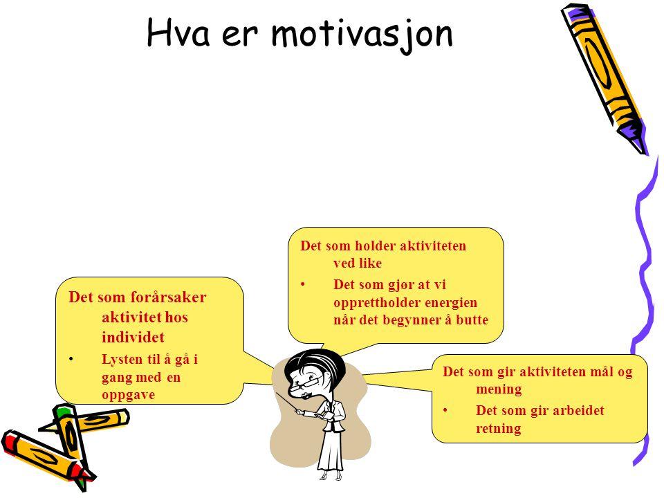 Hva er motivasjon Det som forårsaker aktivitet hos individet •Lysten til å gå i gang med en oppgave Det som holder aktiviteten ved like •Det som gjør