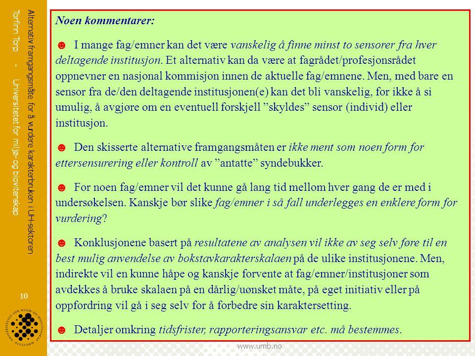 Torfinn Torp - Universitetet for miljø- og biovitenskap www.umb.no Alternativ framgangsmåte for å vurdere karakterbruken i UH-sektoren 10 Noen komment