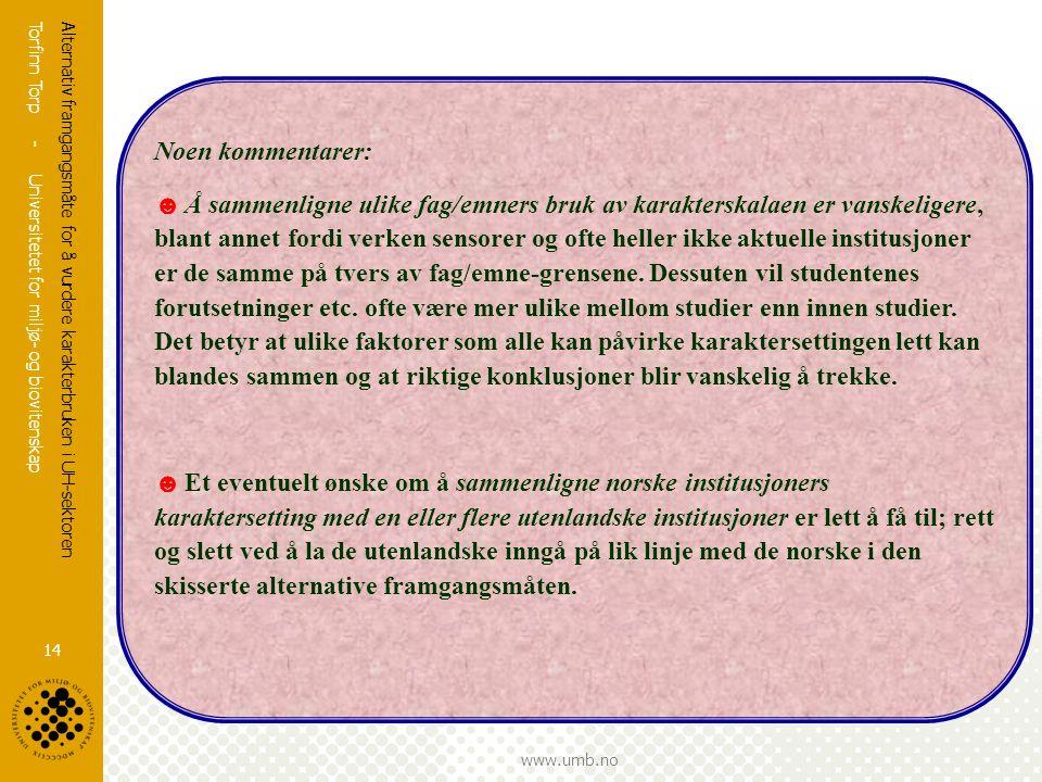 Torfinn Torp - Universitetet for miljø- og biovitenskap www.umb.no Alternativ framgangsmåte for å vurdere karakterbruken i UH-sektoren 14 Noen komment