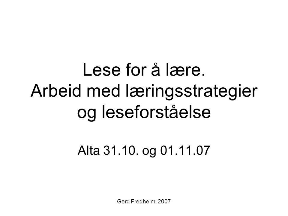 Gerd Fredheim. 2007 Lese for å lære. Arbeid med læringsstrategier og leseforståelse Alta 31.10. og 01.11.07