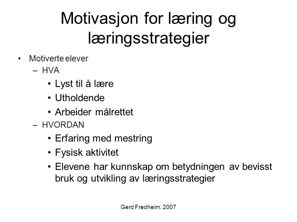 Gerd Fredheim. 2007 Motivasjon for læring og læringsstrategier •Motiverte elever –HVA •Lyst til å lære •Utholdende •Arbeider målrettet –HVORDAN •Erfar