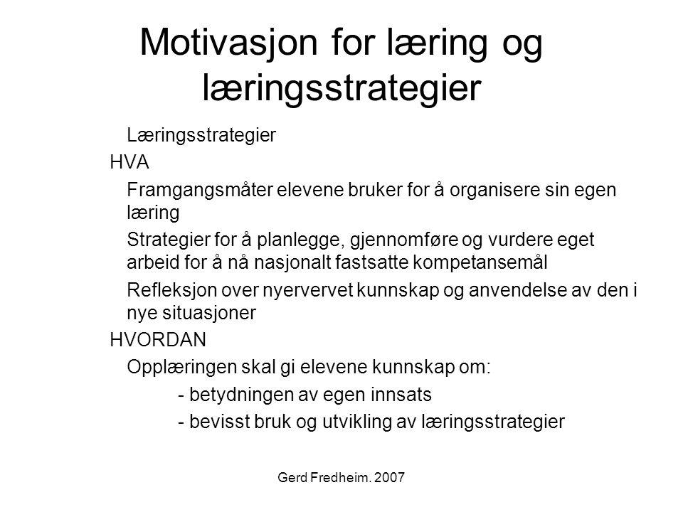 Gerd Fredheim. 2007 Motivasjon for læring og læringsstrategier Læringsstrategier HVA Framgangsmåter elevene bruker for å organisere sin egen læring St
