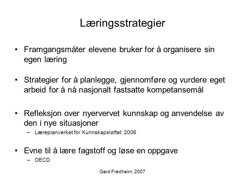 Gerd Fredheim. 2007 Læringsstrategier •Framgangsmåter elevene bruker for å organisere sin egen læring •Strategier for å planlegge, gjennomføre og vurd