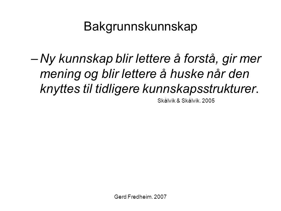 Gerd Fredheim. 2007 Bakgrunnskunnskap –Ny kunnskap blir lettere å forstå, gir mer mening og blir lettere å huske når den knyttes til tidligere kunnska