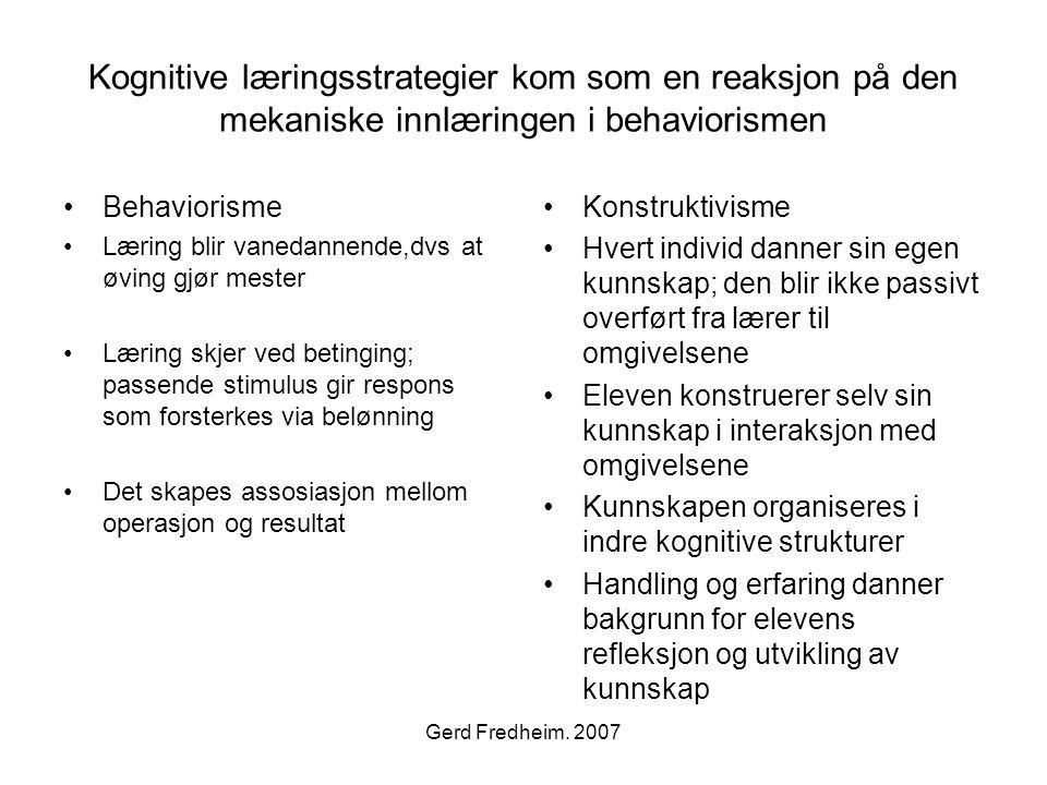 Gerd Fredheim. 2007 Kognitive læringsstrategier kom som en reaksjon på den mekaniske innlæringen i behaviorismen •Behaviorisme •Læring blir vanedannen