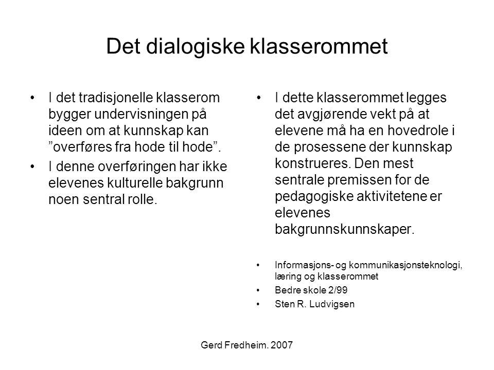 """Gerd Fredheim. 2007 Det dialogiske klasserommet •I det tradisjonelle klasserom bygger undervisningen på ideen om at kunnskap kan """"overføres fra hode t"""