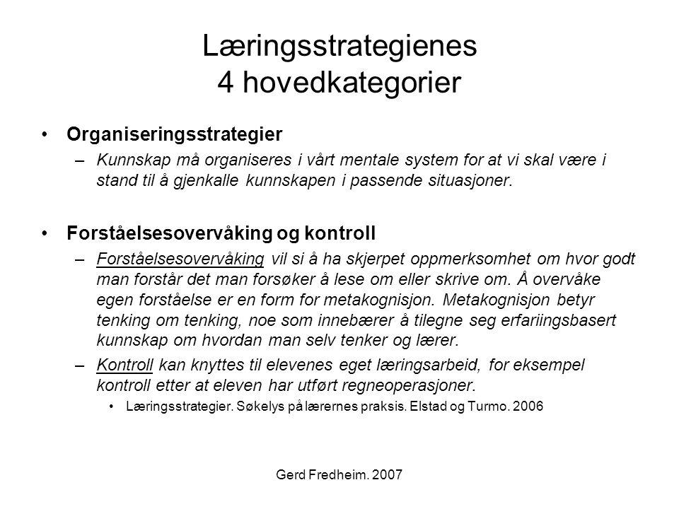 Gerd Fredheim. 2007 Læringsstrategienes 4 hovedkategorier •Organiseringsstrategier –Kunnskap må organiseres i vårt mentale system for at vi skal være