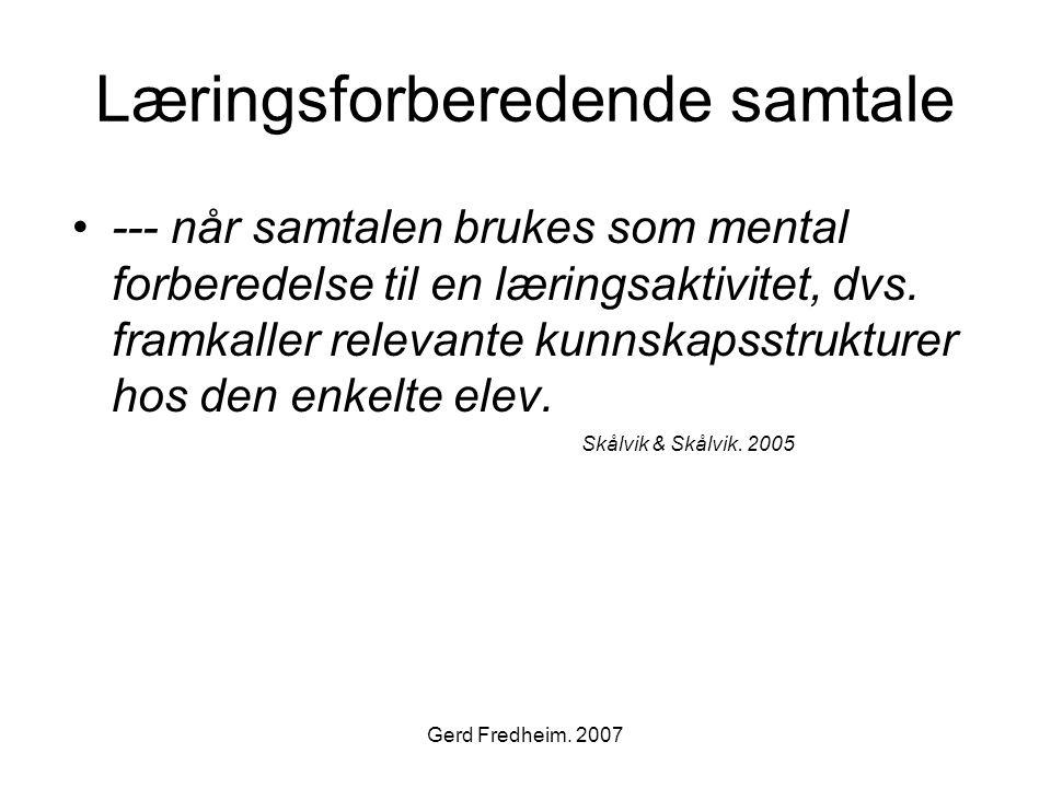 Gerd Fredheim. 2007 Læringsforberedende samtale •--- når samtalen brukes som mental forberedelse til en læringsaktivitet, dvs. framkaller relevante ku