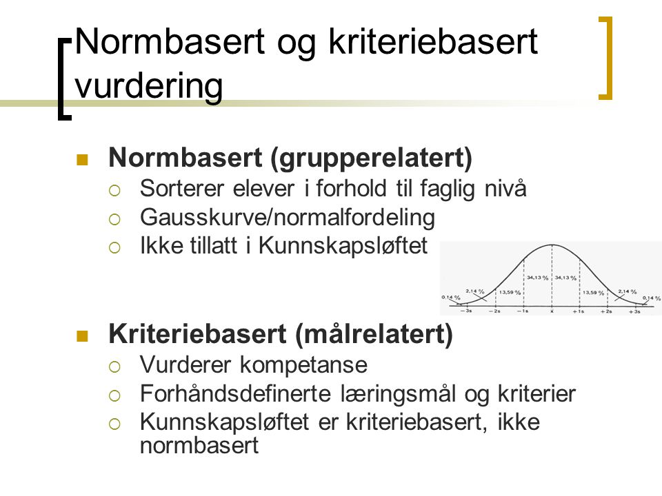 Normbasert og kriteriebasert vurdering  Normbasert (grupperelatert)  Sorterer elever i forhold til faglig nivå  Gausskurve/normalfordeling  Ikke t