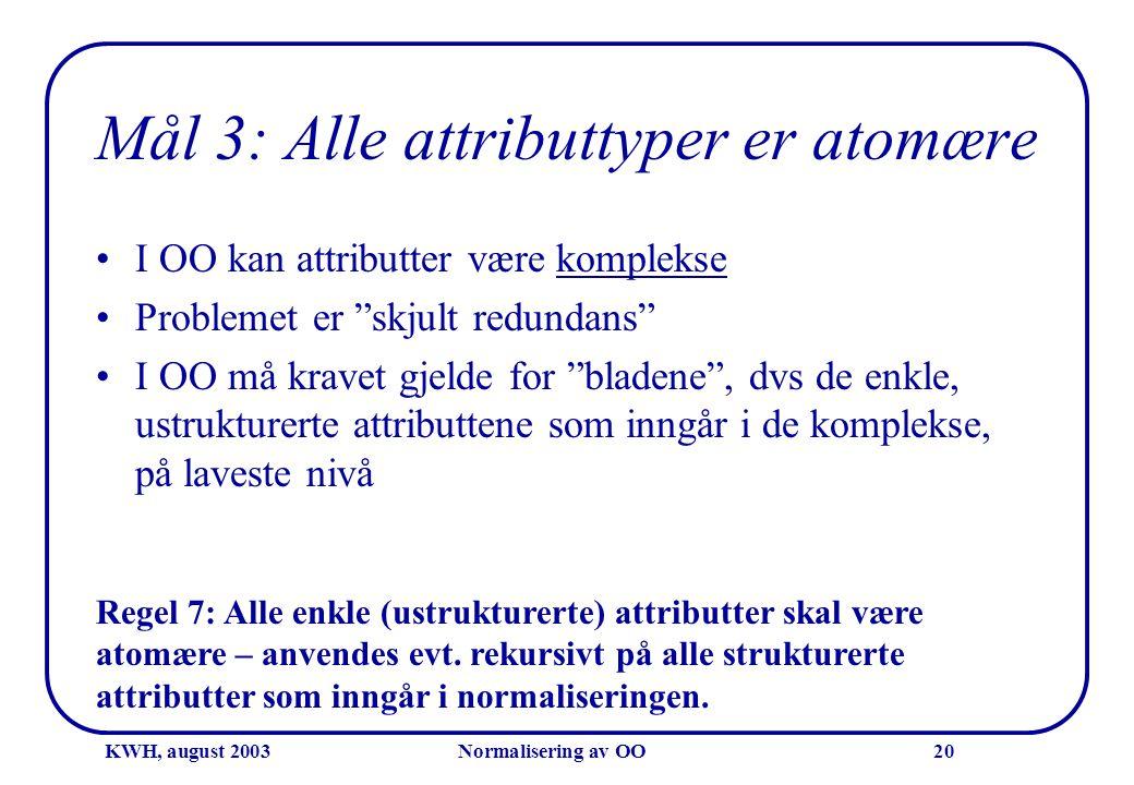 "KWH, august 2003Normalisering av OO20 Mål 3: Alle attributtyper er atomære •I OO kan attributter være komplekse •Problemet er ""skjult redundans"" •I OO"