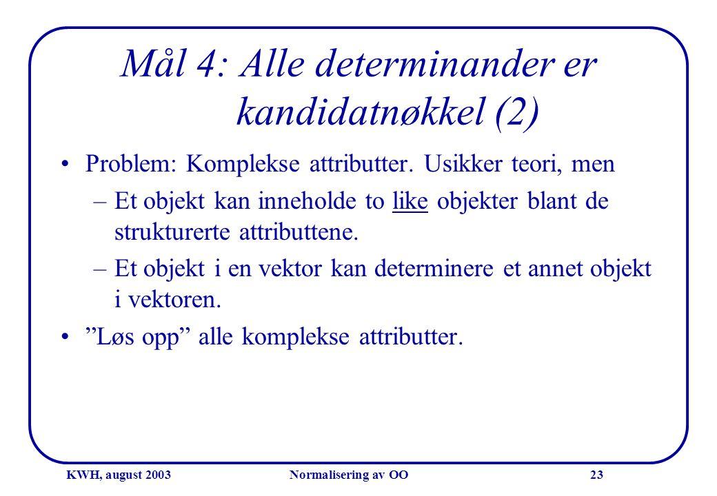 KWH, august 2003Normalisering av OO23 Mål 4: Alle determinander er kandidatnøkkel (2) •Problem: Komplekse attributter. Usikker teori, men –Et objekt k
