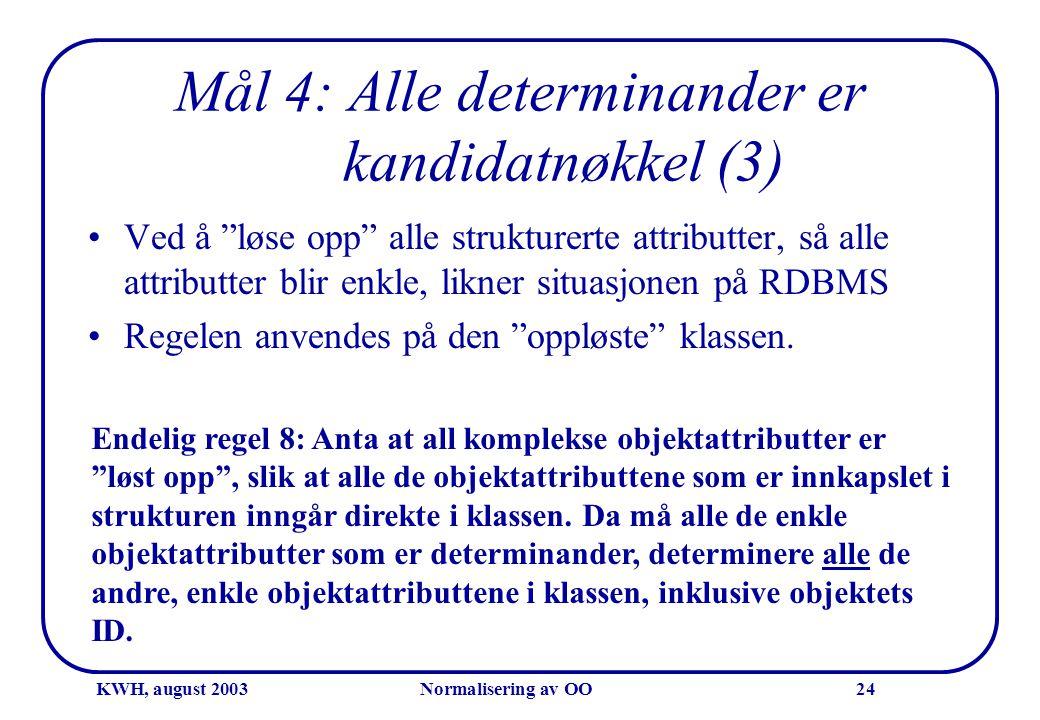 """KWH, august 2003Normalisering av OO24 Mål 4: Alle determinander er kandidatnøkkel (3) •Ved å """"løse opp"""" alle strukturerte attributter, så alle attribu"""
