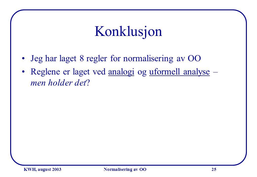 KWH, august 2003Normalisering av OO25 Konklusjon •Jeg har laget 8 regler for normalisering av OO •Reglene er laget ved analogi og uformell analyse – m