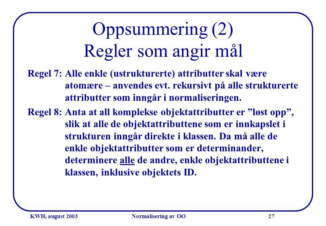 KWH, august 2003Normalisering av OO27 Oppsummering (2) Regler som angir mål Regel 7: Alle enkle (ustrukturerte) attributter skal være atomære – anvend