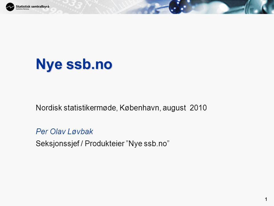 1 1 Nye ssb.no Nordisk statistikermøde, København, august 2010 Per Olav Løvbak Seksjonssjef / Produkteier Nye ssb.no