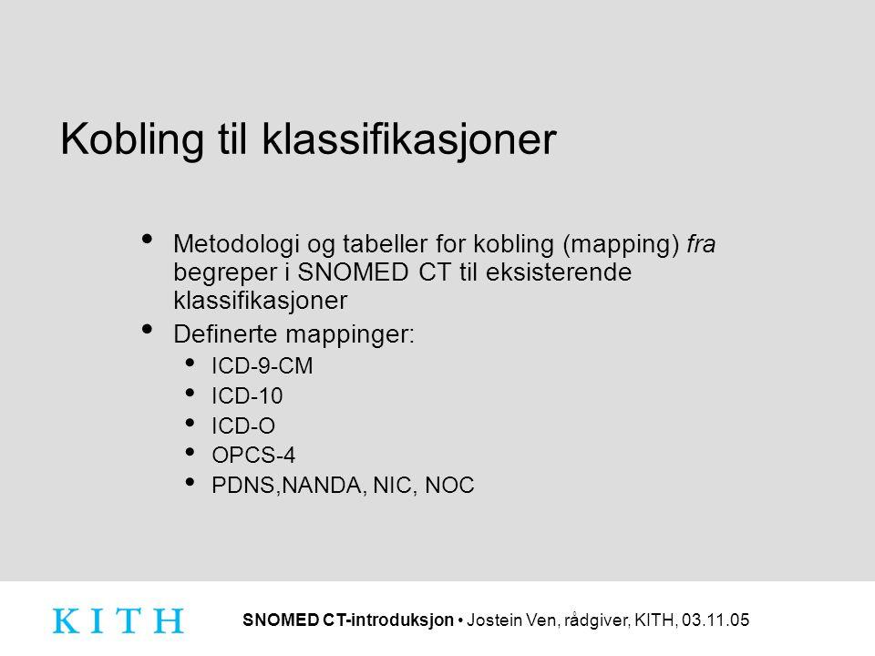 SNOMED CT-introduksjon • Jostein Ven, rådgiver, KITH, 03.11.05 Kobling til klassifikasjoner • Metodologi og tabeller for kobling (mapping) fra begreper i SNOMED CT til eksisterende klassifikasjoner • Definerte mappinger: • ICD-9-CM • ICD-10 • ICD-O • OPCS-4 • PDNS,NANDA, NIC, NOC