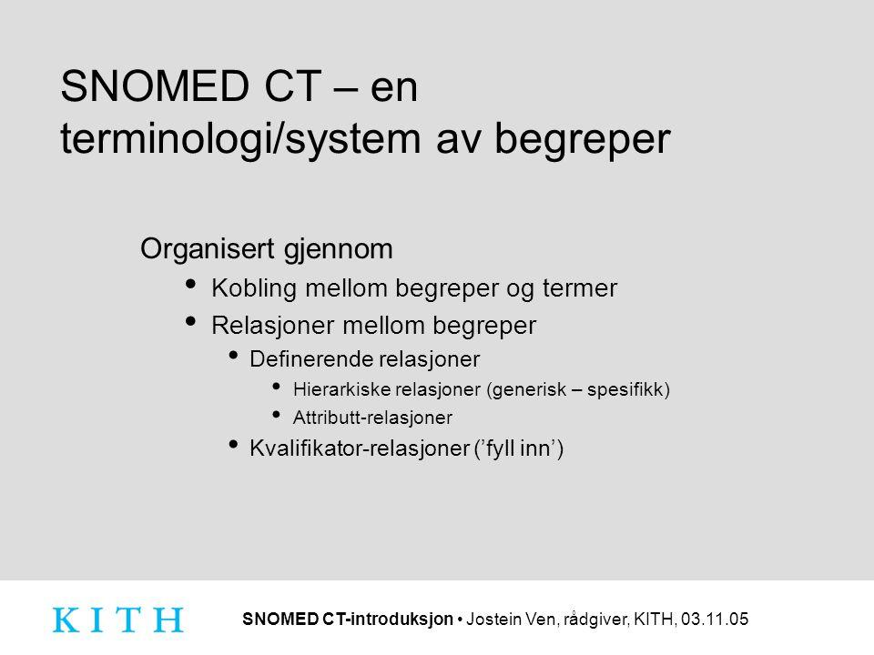 SNOMED CT-introduksjon • Jostein Ven, rådgiver, KITH, 03.11.05 SNOMED CT – en terminologi/system av begreper Organisert gjennom • Kobling mellom begre