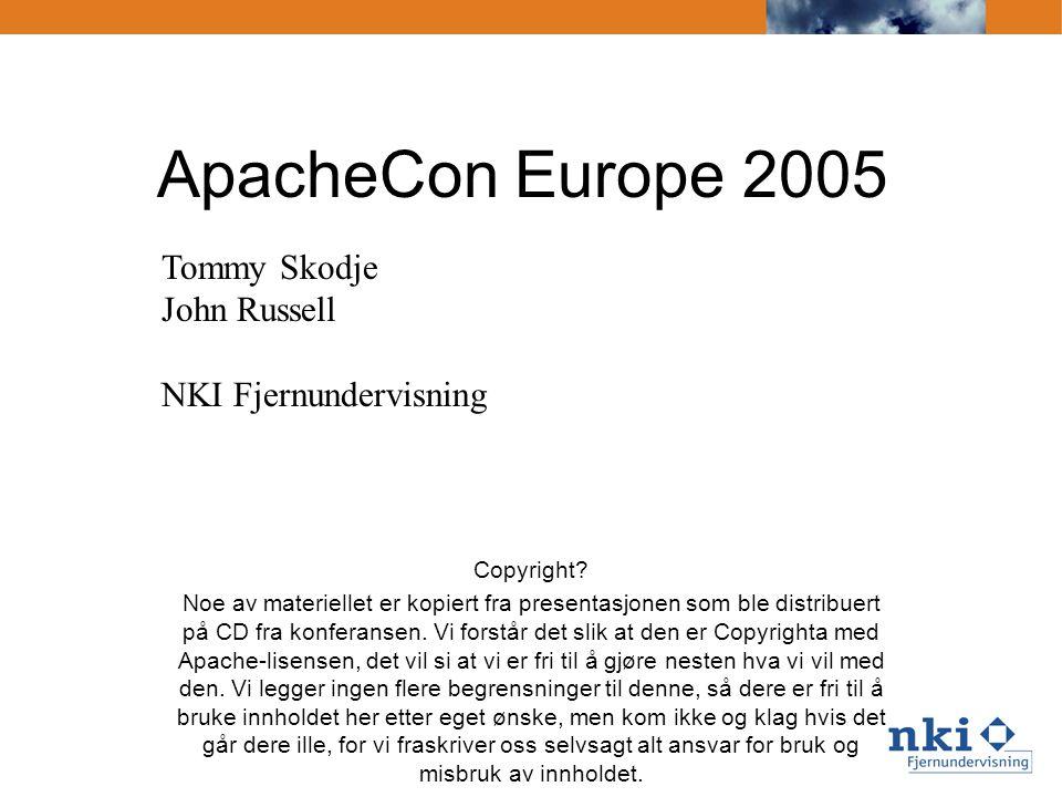 ApacheCon Europe 2005 Tommy Skodje John Russell NKI Fjernundervisning Copyright? Noe av materiellet er kopiert fra presentasjonen som ble distribuert