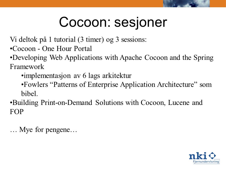 Cocoon tutorial Gianugo Rabellinos tutorial, 190 siders ppt: •Introduction •Installing •Dissecting •Management and configuration •Sitemap •Components and blocks •Continuations and flow •Forms •Patterns, best practices, pitfalls Egentlig et 3-dagers kurs… så det ble praktiske detaljer, tips og triks, men lite hands-on.