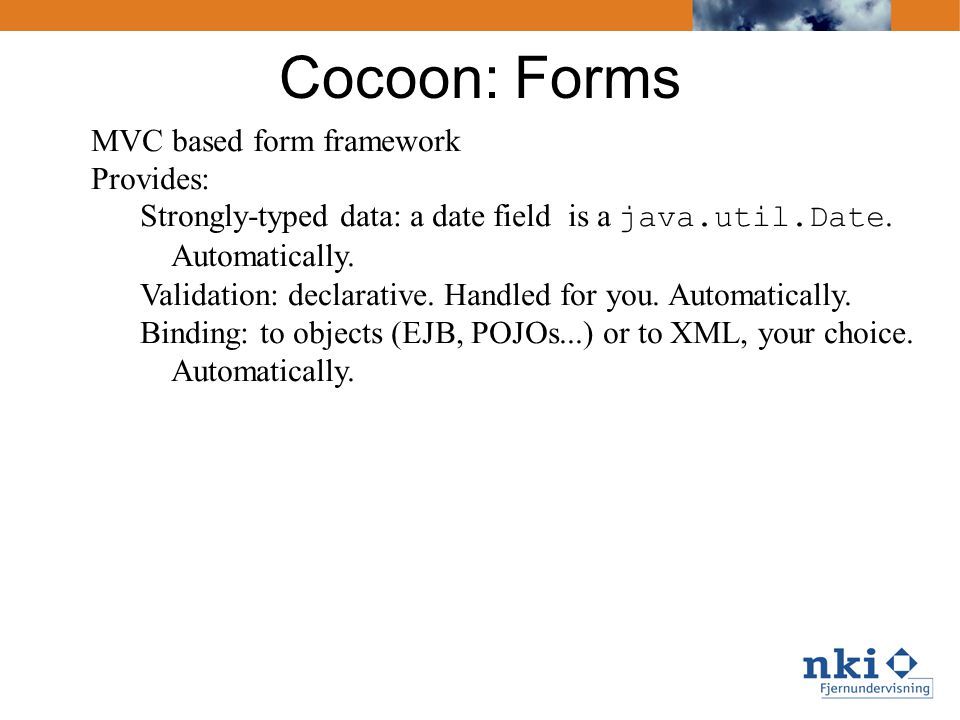 Cocoon: Forms MVC based form framework Provides: Strongly-typed data: a date field is a java.util.Date. Automatically. Validation: declarative. Handle