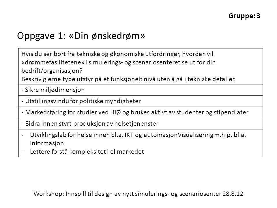 Workshop: Innspill til design av nytt simulerings- og scenariosenter 28.8.12 Oppgave 1: «Din ønskedrøm» Hvis du ser bort fra tekniske og økonomiske ut