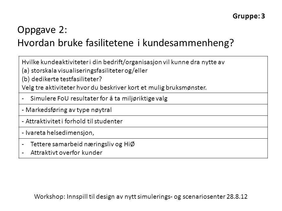 Workshop: Innspill til design av nytt simulerings- og scenariosenter 28.8.12 Gruppe: 3 Oppgave 2: Hvordan bruke fasilitetene i kundesammenheng? Hvilke
