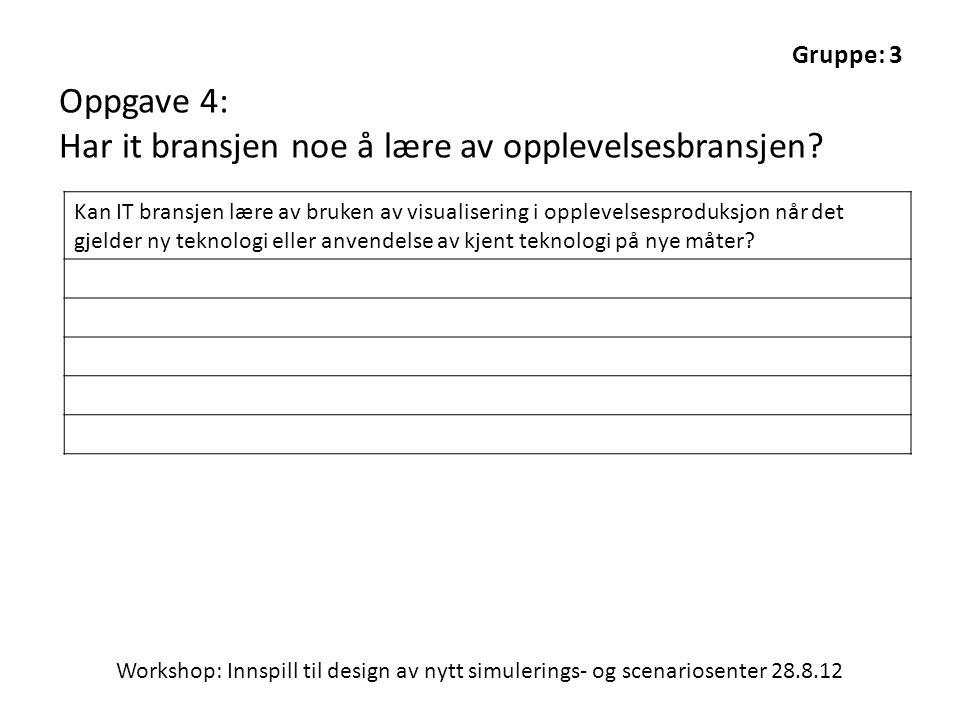 Workshop: Innspill til design av nytt simulerings- og scenariosenter 28.8.12 Gruppe: 3 Oppgave 4: Har it bransjen noe å lære av opplevelsesbransjen? K
