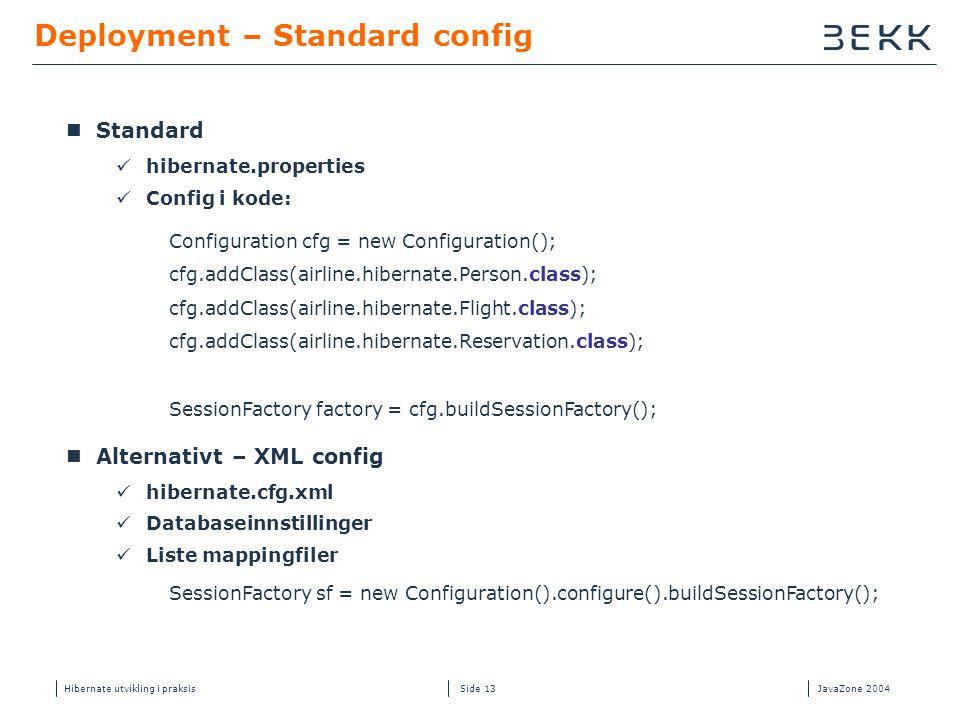 Hibernate utvikling i praksisJavaZone 2004 Side 13 Deployment – Standard config  Standard  hibernate.properties  Config i kode:  Alternativt – XML config  hibernate.cfg.xml  Databaseinnstillinger  Liste mappingfiler Configuration cfg = new Configuration(); cfg.addClass(airline.hibernate.Person.class); cfg.addClass(airline.hibernate.Flight.class); cfg.addClass(airline.hibernate.Reservation.class); SessionFactory factory = cfg.buildSessionFactory(); SessionFactory sf = new Configuration().configure().buildSessionFactory();