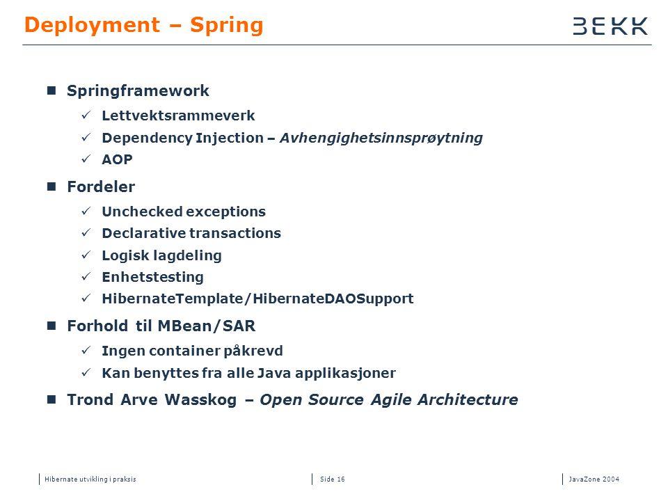 Hibernate utvikling i praksisJavaZone 2004 Side 16 Deployment – Spring  Springframework  Lettvektsrammeverk  Dependency Injection – Avhengighetsinn