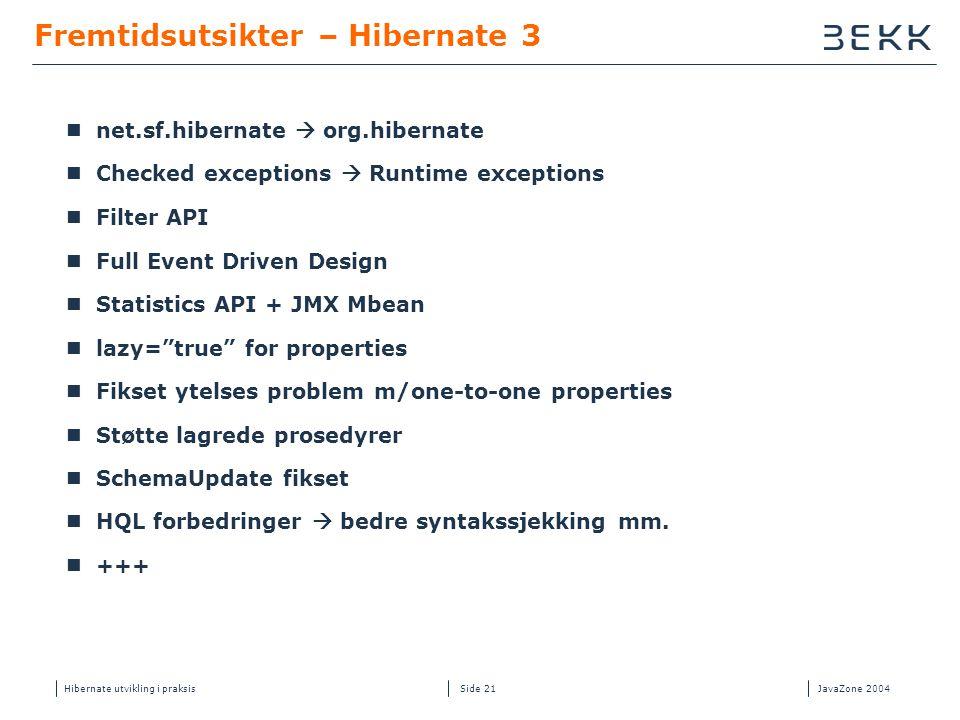 Hibernate utvikling i praksisJavaZone 2004 Side 21 Fremtidsutsikter – Hibernate 3  net.sf.hibernate  org.hibernate  Checked exceptions  Runtime ex
