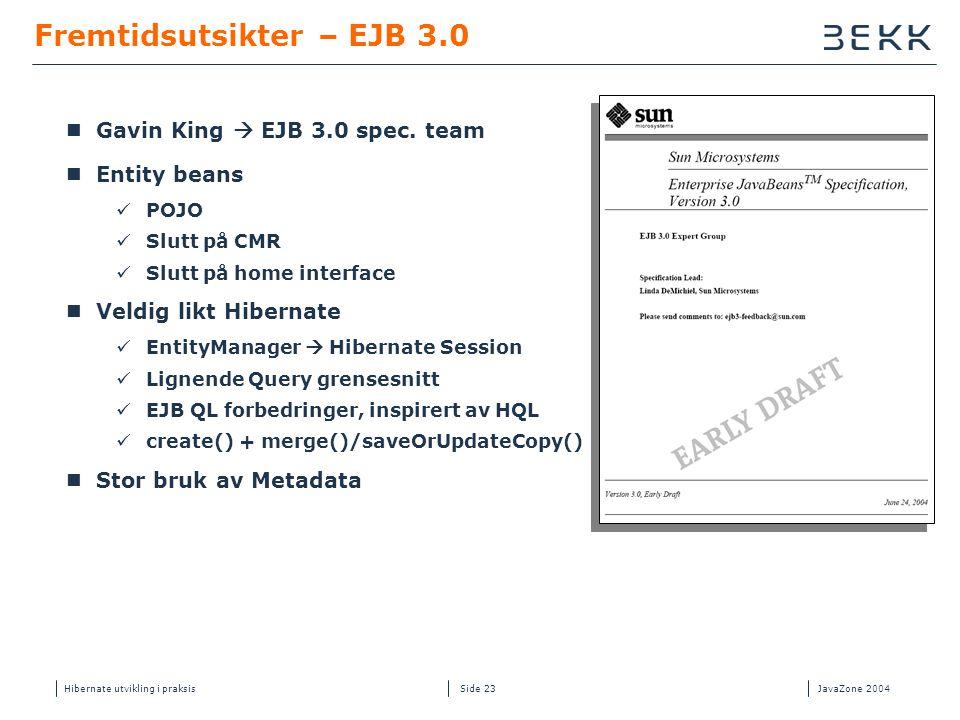 Hibernate utvikling i praksisJavaZone 2004 Side 23 Fremtidsutsikter – EJB 3.0  Gavin King  EJB 3.0 spec. team  Entity beans  POJO  Slutt på CMR 