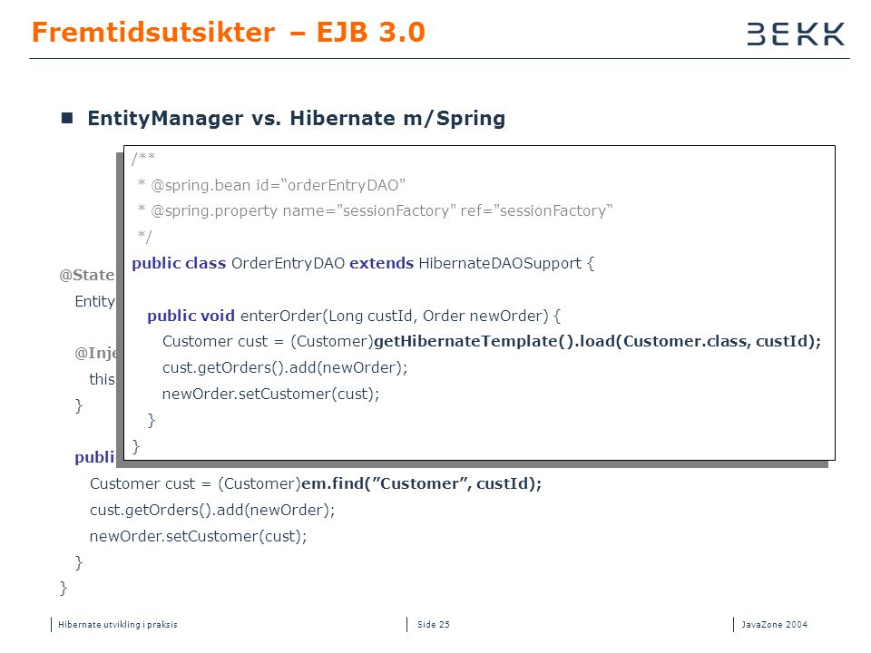 Hibernate utvikling i praksisJavaZone 2004 Side 25 Fremtidsutsikter – EJB 3.0 @Stateless public class OrderEntryBean { EntityManager em; @Inject public void setEntityManager(EntityManager em) { this.em = em; } public void enterOrder(Long custId, Order newOrder) { Customer cust = (Customer)em.find( Customer , custId); cust.getOrders().add(newOrder); newOrder.setCustomer(cust); }  EntityManager vs.