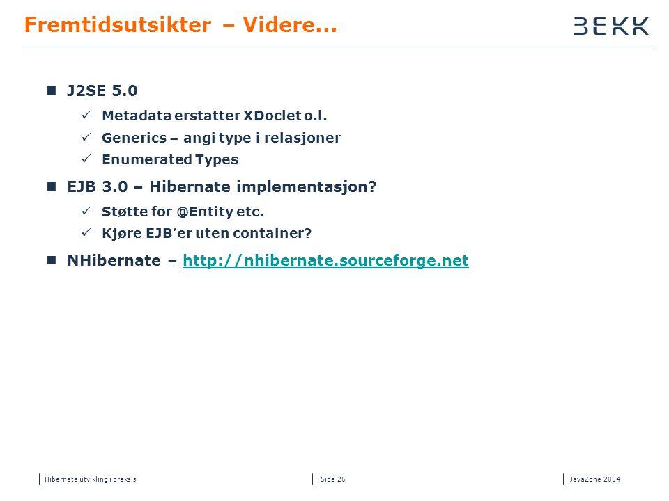 Hibernate utvikling i praksisJavaZone 2004 Side 26 Fremtidsutsikter – Videre...  J2SE 5.0  Metadata erstatter XDoclet o.l.  Generics – angi type i