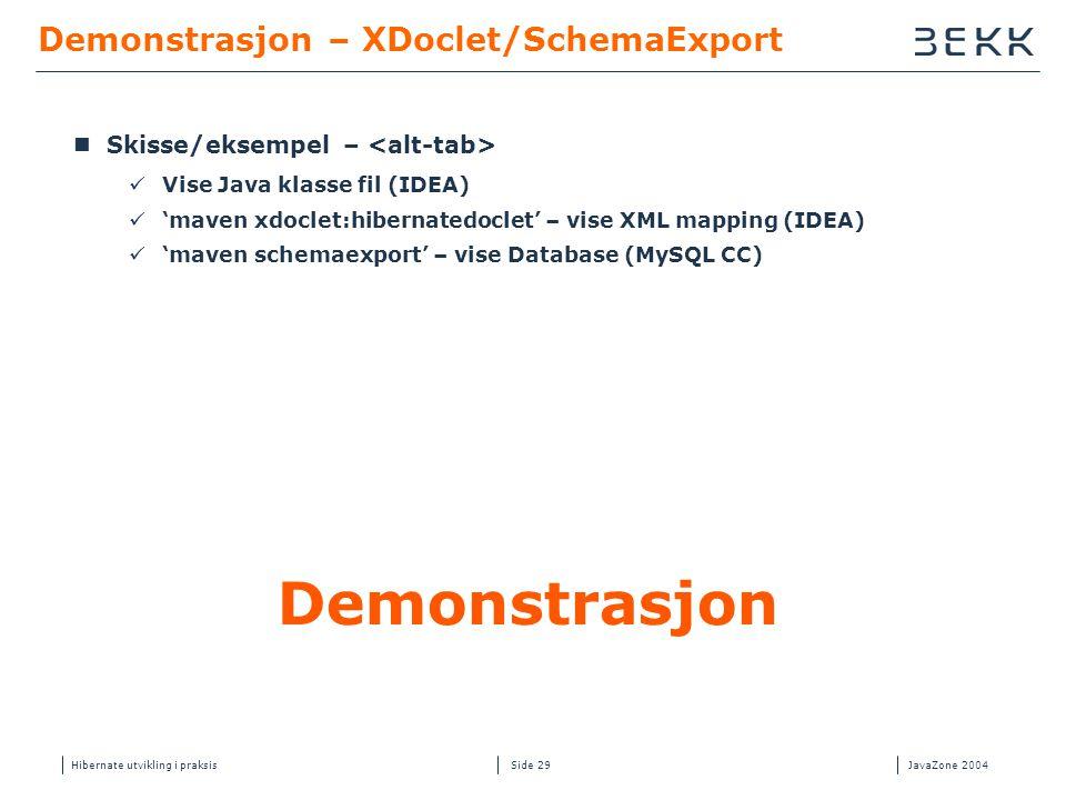 Hibernate utvikling i praksisJavaZone 2004 Side 29 Demonstrasjon – XDoclet/SchemaExport  Skisse/eksempel –  Vise Java klasse fil (IDEA)  'maven xdoclet:hibernatedoclet' – vise XML mapping (IDEA)  'maven schemaexport' – vise Database (MySQL CC) Demonstrasjon