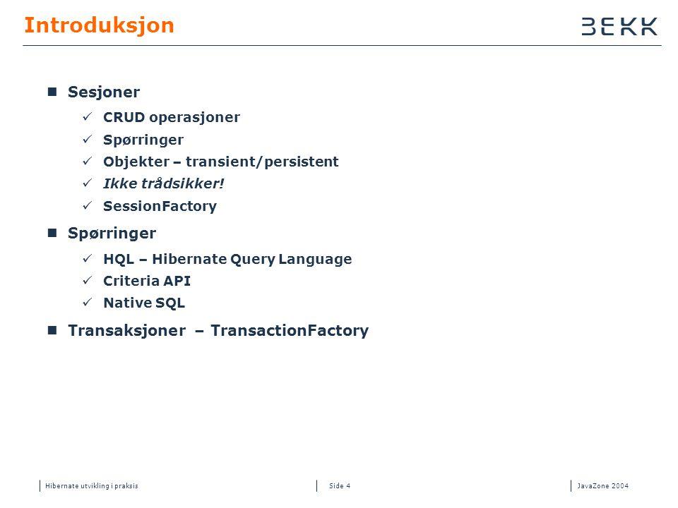 Hibernate utvikling i praksisJavaZone 2004 Side 4 Introduksjon  Sesjoner  CRUD operasjoner  Spørringer  Objekter – transient/persistent  Ikke trådsikker.