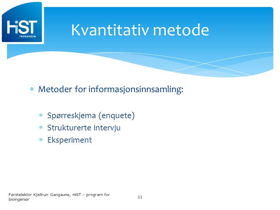  Metoder for informasjonsinnsamling:  Spørreskjema (enquete)  Strukturerte intervju  Eksperiment Førstelektor Kjellrun Gangaune, HiST - program for bioingeniør 11 Kvantitativ metode