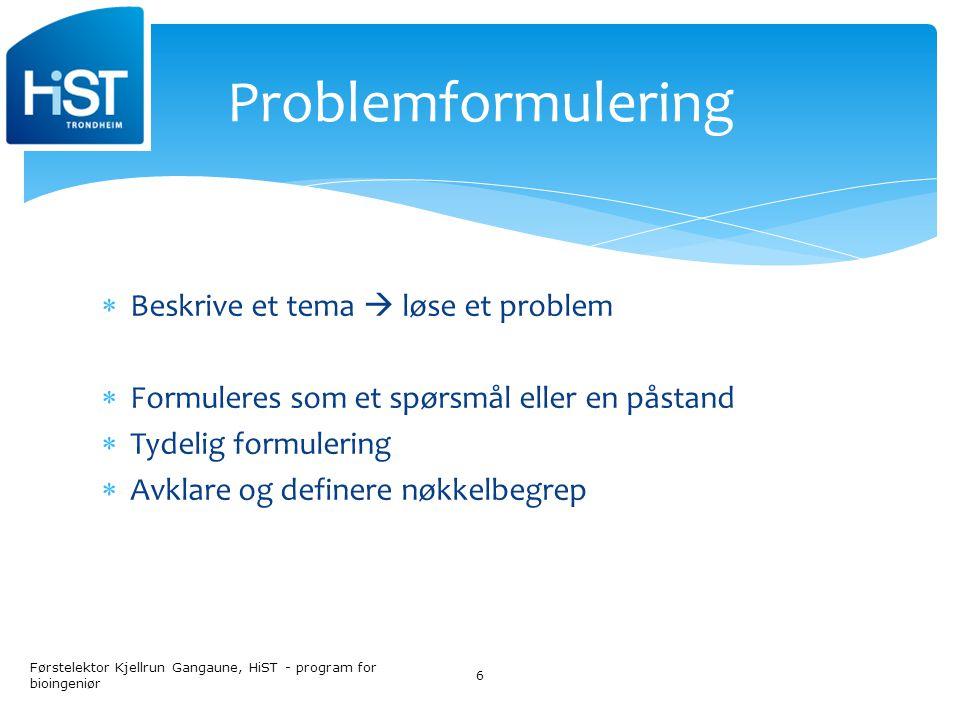  Beskrive et tema  løse et problem  Formuleres som et spørsmål eller en påstand  Tydelig formulering  Avklare og definere nøkkelbegrep Førstelektor Kjellrun Gangaune, HiST - program for bioingeniør 6 Problemformulering