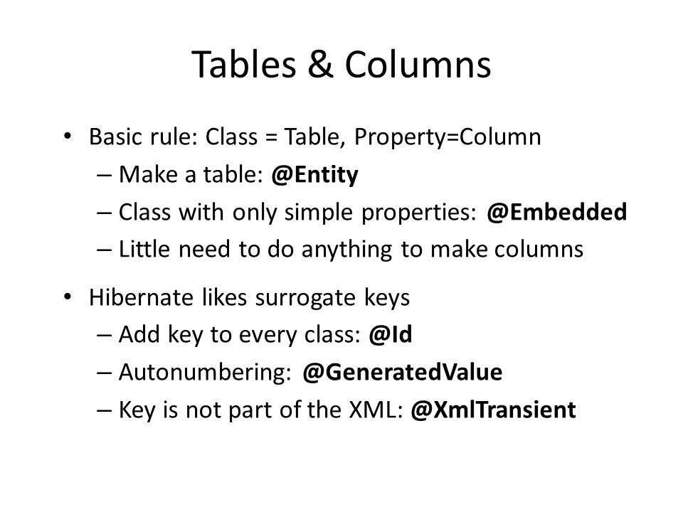 Tables & Columns • Basic rule: Class = Table, Property=Column – Make a table: @Entity – Class with only simple properties: @Embedded – Little need to do anything to make columns • Hibernate likes surrogate keys – Add key to every class: @Id – Autonumbering: @GeneratedValue – Key is not part of the XML: @XmlTransient