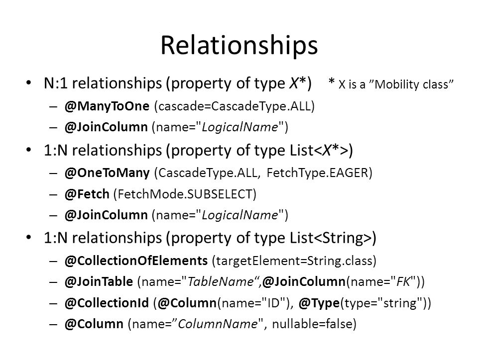 Relationships • N:1 relationships (property of type X*) * X is a Mobility class – @ManyToOne (cascade=CascadeType.ALL) – @JoinColumn (name= LogicalName ) • 1:N relationships (property of type List ) – @OneToMany (CascadeType.ALL, FetchType.EAGER) – @Fetch (FetchMode.SUBSELECT) – @JoinColumn (name= LogicalName ) • 1:N relationships (property of type List ) – @CollectionOfElements (targetElement=String.class) – @JoinTable (name= TableName ,@JoinColumn(name= FK )) – @CollectionId (@Column(name= ID ), @Type(type= string )) – @Column (name= ColumnName , nullable=false)