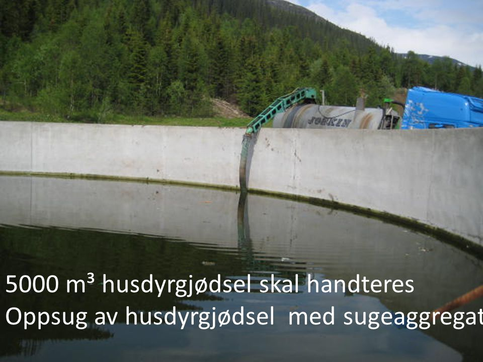 5000 m³ husdyrgjødsel skal handteres Oppsug av husdyrgjødsel med sugeaggregat