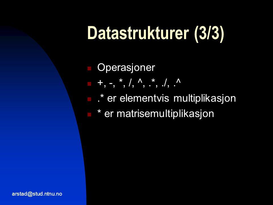 arstad@stud.ntnu.no Datastrukturer (3/3)  Operasjoner  +, -, *, /, ^,.*,./,.^ .* er elementvis multiplikasjon  * er matrisemultiplikasjon