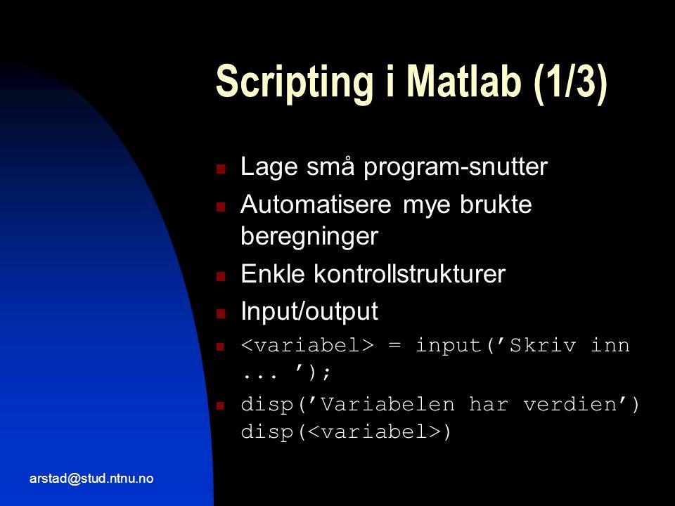 arstad@stud.ntnu.no Scripting i Matlab (1/3)  Lage små program-snutter  Automatisere mye brukte beregninger  Enkle kontrollstrukturer  Input/output  = input('Skriv inn...