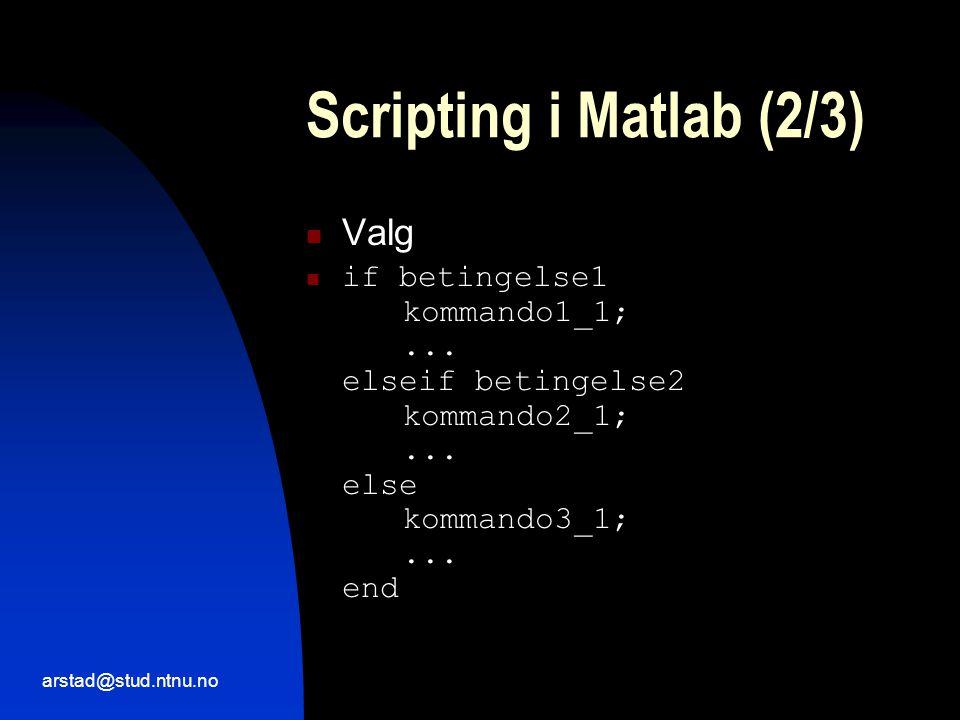 arstad@stud.ntnu.no Scripting i Matlab (2/3)  Valg  if betingelse1 kommando1_1;...