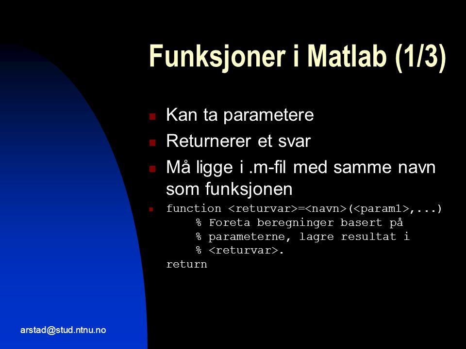 arstad@stud.ntnu.no Funksjoner i Matlab (1/3)  Kan ta parametere  Returnerer et svar  Må ligge i.m-fil med samme navn som funksjonen  function = (,...) % Foreta beregninger basert på % parameterne, lagre resultat i %.