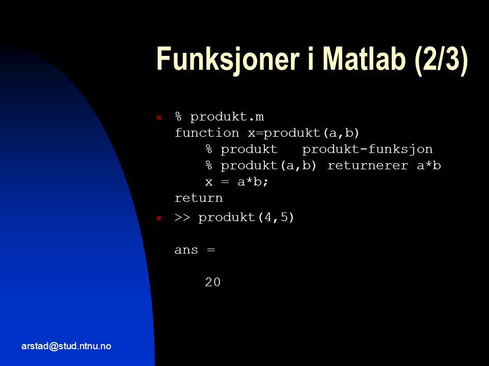 arstad@stud.ntnu.no Funksjoner i Matlab (2/3)  % produkt.m function x=produkt(a,b) % produktprodukt-funksjon % produkt(a,b) returnerer a*b x = a*b; return  >> produkt(4,5) ans = 20