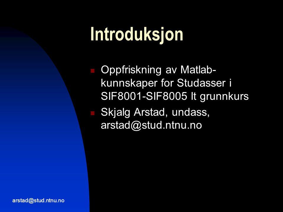 arstad@stud.ntnu.no Introduksjon  Oppfriskning av Matlab- kunnskaper for Studasser i SIF8001-SIF8005 It grunnkurs  Skjalg Arstad, undass, arstad@stud.ntnu.no